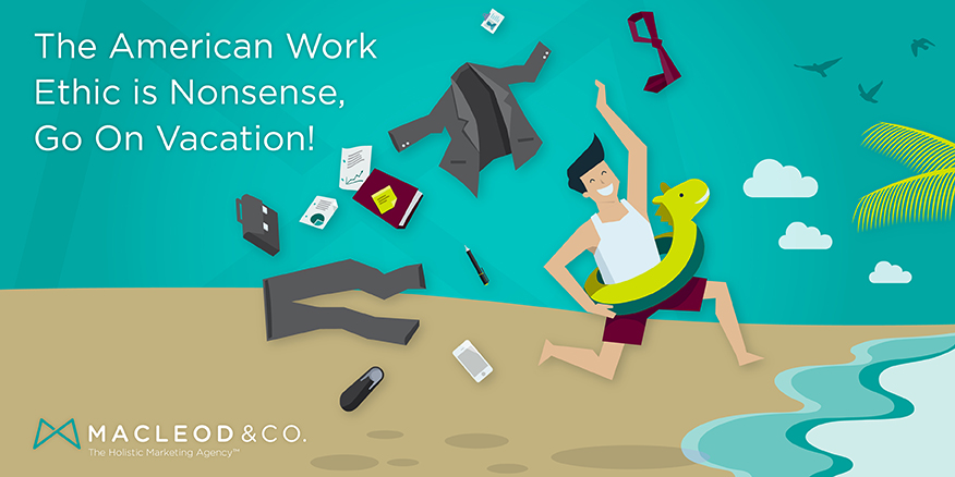 The American Work Ethic is Nonsense; Go On Vacation! | Macleod & Co. The Holistic Marketing Agency
