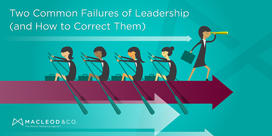 Two Common Leadership Failures (and How to Correct Them) | Macleod & Co. The Holistic Marketing Agency Minneapolis