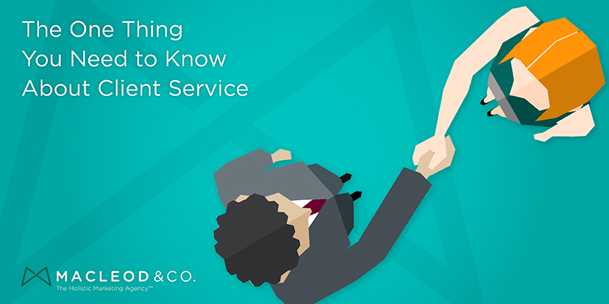 The One Thing You Need to Know About Client Service | Macleod & Co. The Holistic Marketing Agency Minneapolis