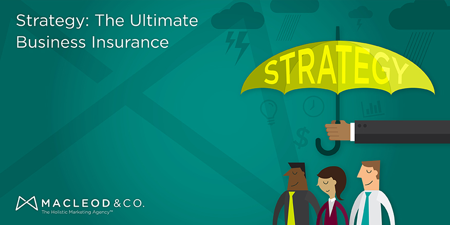 Strategy as Business Insurance | Macleod & Co. The Holistic Marketing Agency Minneapolis