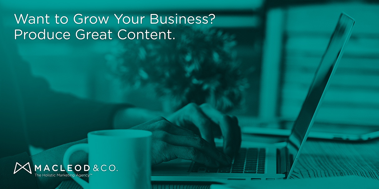 Produce Great Content | Macleod & Co. The Holistic Marketing Agency Minneapolis