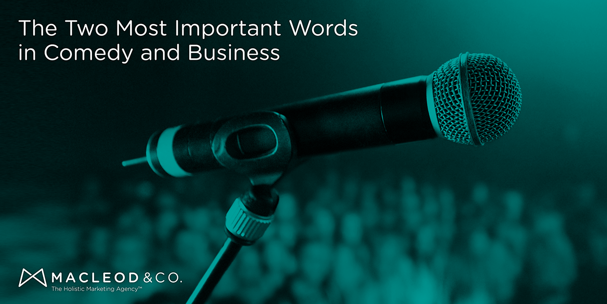 Comedy and Business - Two Most Important Words | Macleod & Co. The Holistic Marketing Agency Minneapolis